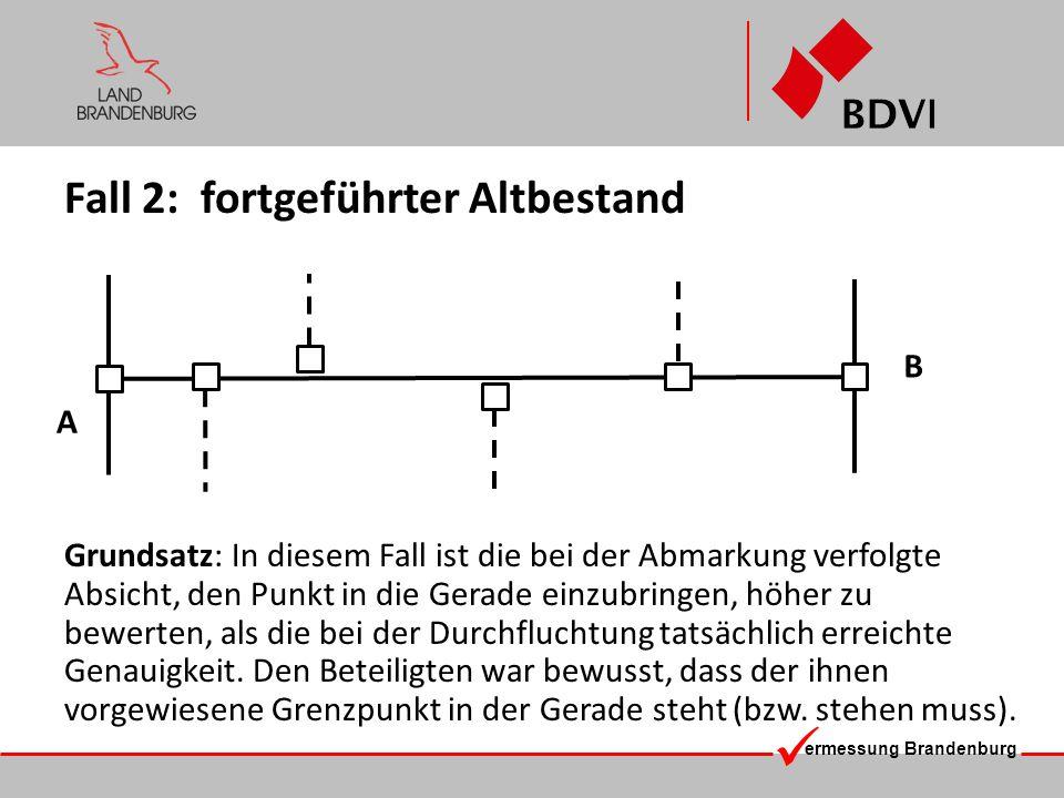 ermessung Brandenburg Fall 2: fortgeführter Altbestand Grundsatz: In diesem Fall ist die bei der Abmarkung verfolgte Absicht, den Punkt in die Gerade