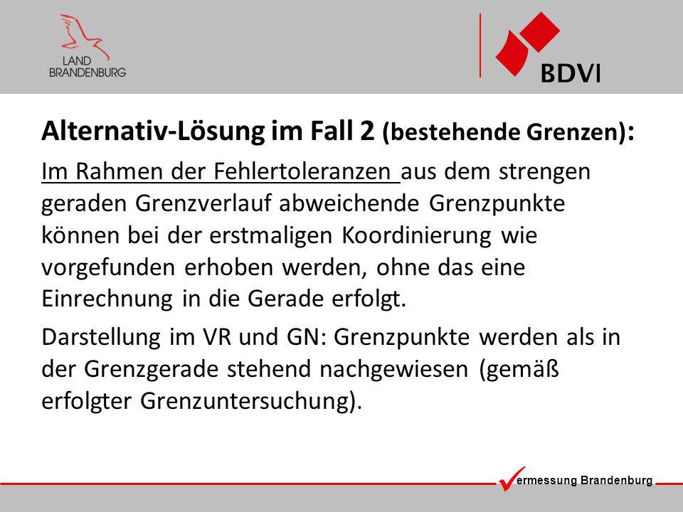 ermessung Brandenburg Alternativ-Lösung im Fall 2 (bestehende Grenzen) : Im Rahmen der Fehlertoleranzen aus dem strengen geraden Grenzverlauf abweiche