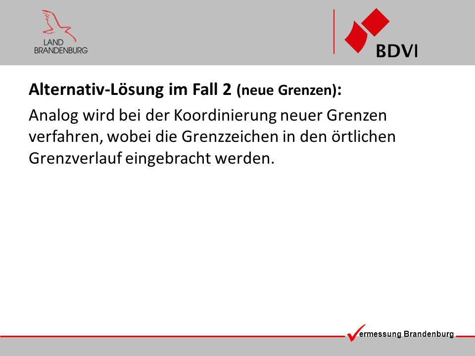 ermessung Brandenburg Alternativ-Lösung im Fall 2 (neue Grenzen) : Analog wird bei der Koordinierung neuer Grenzen verfahren, wobei die Grenzzeichen i
