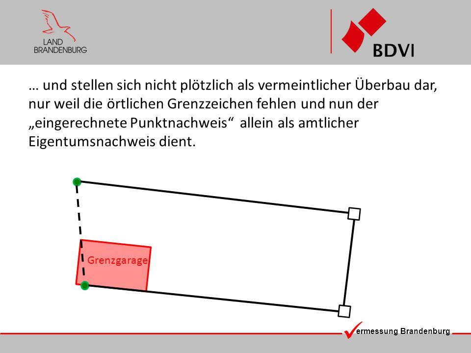 ermessung Brandenburg … und stellen sich nicht plötzlich als vermeintlicher Überbau dar, nur weil die örtlichen Grenzzeichen fehlen und nun der einger
