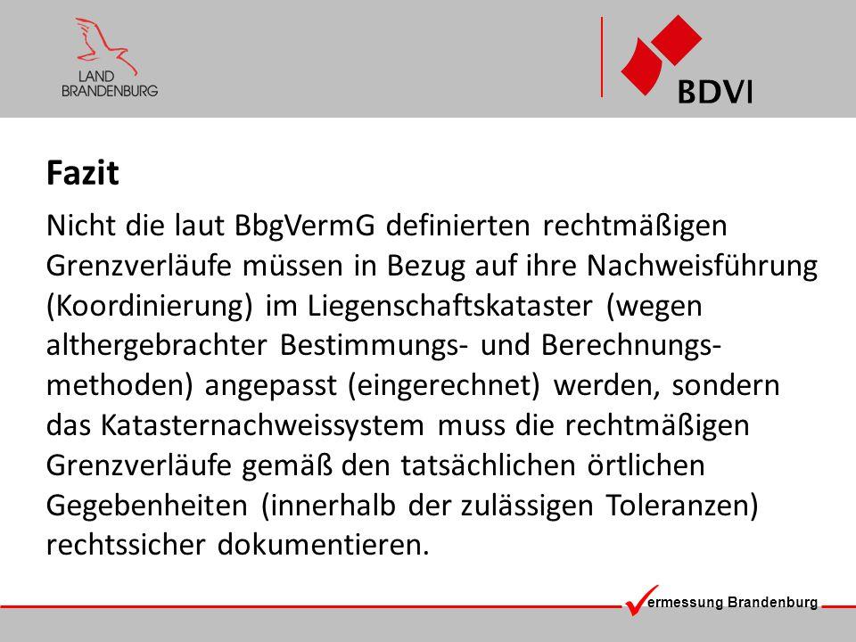 ermessung Brandenburg Fazit Nicht die laut BbgVermG definierten rechtmäßigen Grenzverläufe müssen in Bezug auf ihre Nachweisführung (Koordinierung) im