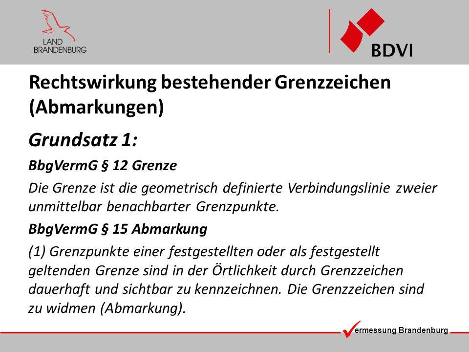 ermessung Brandenburg Rechtswirkung bestehender Grenzzeichen (Abmarkungen) Grundsatz 2: Vorhandene Grenzzeichen, die den rechtmäßigen Grenzverlauf zutreffend kennzeichnen, entwickeln eine Rechtswirkung (Rechtsverbindlichkeit) gegenüber Beteiligten.