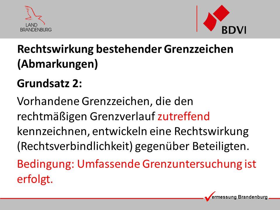 ermessung Brandenburg Fazit Nicht die laut BbgVermG definierten rechtmäßigen Grenzverläufe müssen in Bezug auf ihre Nachweisführung (Koordinierung) im Liegenschaftskataster (wegen althergebrachter Bestimmungs- und Berechnungs- methoden) angepasst (eingerechnet) werden, sondern das Katasternachweissystem muss die rechtmäßigen Grenzverläufe gemäß den tatsächlichen örtlichen Gegebenheiten (innerhalb der zulässigen Toleranzen) rechtssicher dokumentieren.