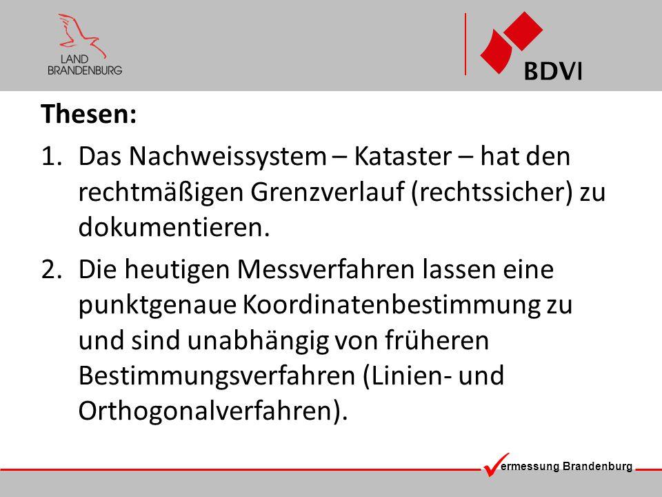 ermessung Brandenburg Thesen: 1.Das Nachweissystem – Kataster – hat den rechtmäßigen Grenzverlauf (rechtssicher) zu dokumentieren. 2.Die heutigen Mess