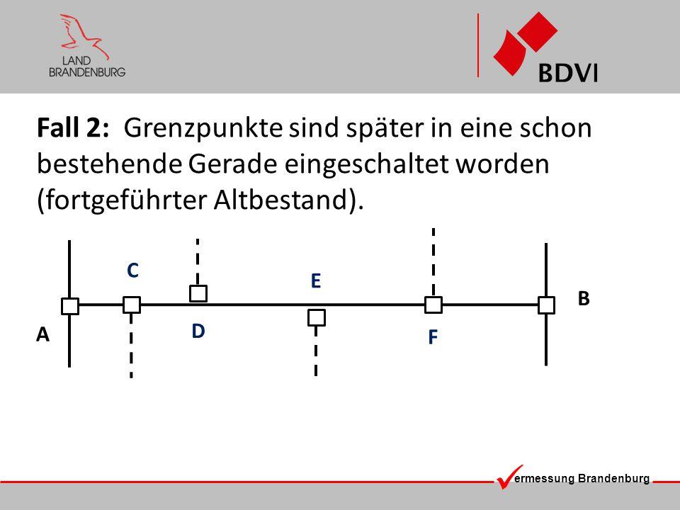 ermessung Brandenburg Fall 2: Grenzpunkte sind später in eine schon bestehende Gerade eingeschaltet worden (fortgeführter Altbestand). A B C D E F