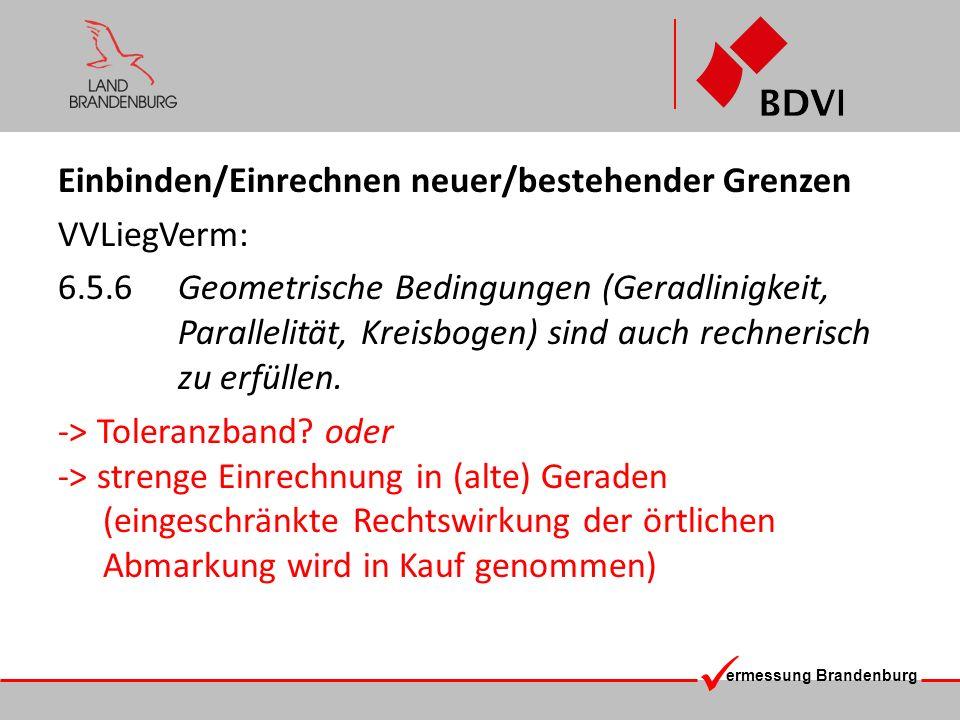 ermessung Brandenburg Alternativ-Lösung im Fall 2 (bestehende Grenzen) : Im Rahmen der Fehlertoleranzen aus dem strengen geraden Grenzverlauf abweichende Grenzpunkte können bei der erstmaligen Koordinierung wie vorgefunden erhoben werden, ohne das eine Einrechnung in die Gerade erfolgt.