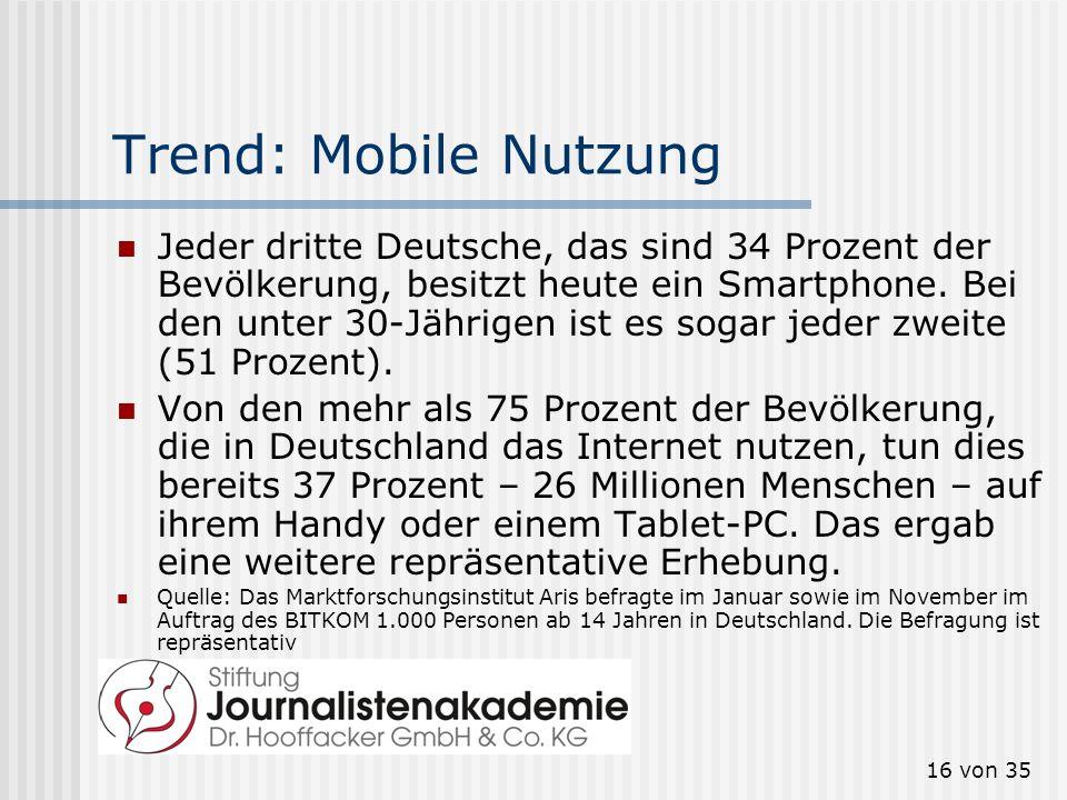 16 von 35 Trend: Mobile Nutzung Jeder dritte Deutsche, das sind 34 Prozent der Bevölkerung, besitzt heute ein Smartphone. Bei den unter 30-Jährigen is
