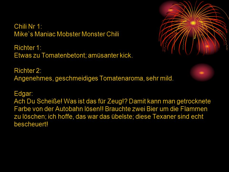 Chili Nr 1: Mike`s Maniac Mobster Monster Chili Richter 1: Etwas zu Tomatenbetont; amüsanter kick.