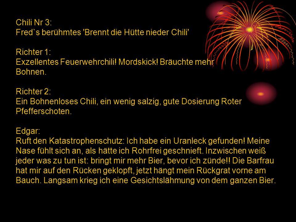 Chili Nr 3: Fred`s berühmtes Brennt die Hütte nieder Chili Richter 1: Exzellentes Feuerwehrchili.