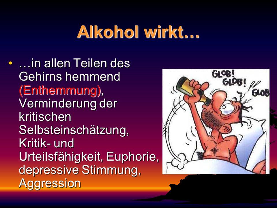 Alkohol wirkt… …in allen Teilen des Gehirns hemmend (Enthemmung), Verminderung der kritischen Selbsteinschätzung, Kritik- und Urteilsfähigkeit, Euphor