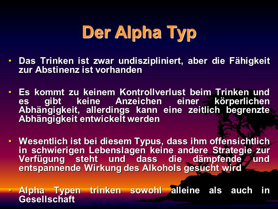 Der Alpha Typ Das Trinken ist zwar undiszipliniert, aber die Fähigkeit zur Abstinenz ist vorhandenDas Trinken ist zwar undiszipliniert, aber die Fähig