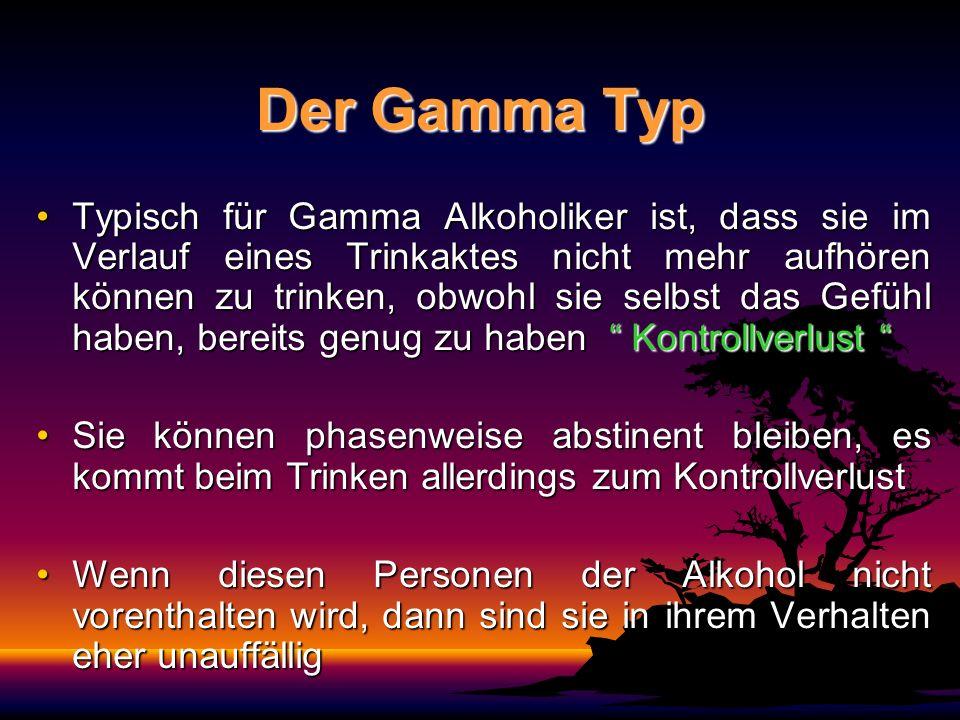 Der Gamma Typ Typisch für Gamma Alkoholiker ist, dass sie im Verlauf eines Trinkaktes nicht mehr aufhören können zu trinken, obwohl sie selbst das Gef