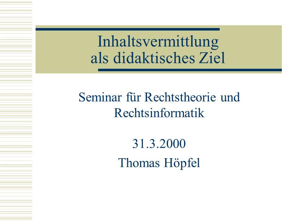 Inhaltsvermittlung als didaktisches Ziel Seminar für Rechtstheorie und Rechtsinformatik 31.3.2000 Thomas Höpfel