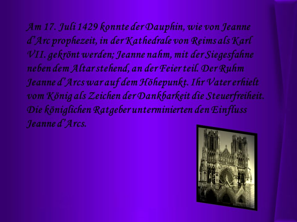 Am 17. Juli 1429 konnte der Dauphin, wie von Jeanne dArc prophezeit, in der Kathedrale von Reims als Karl VII. gekrönt werden; Jeanne nahm, mit der Si