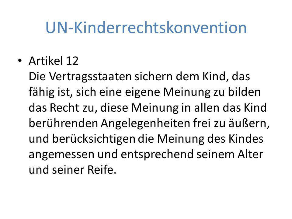 UN-Kinderrechtskonvention Artikel 12 Die Vertragsstaaten sichern dem Kind, das fähig ist, sich eine eigene Meinung zu bilden das Recht zu, diese Meinung in allen das Kind berührenden Angelegenheiten frei zu äußern, und berücksichtigen die Meinung des Kindes angemessen und entsprechend seinem Alter und seiner Reife.