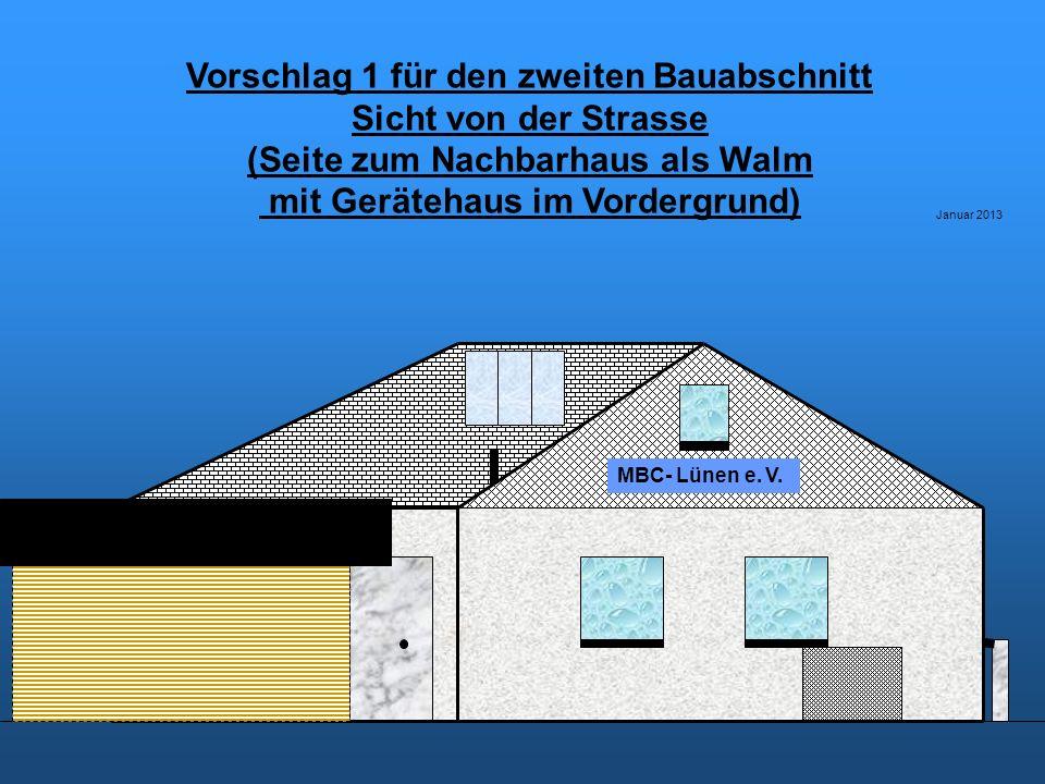 Vorschlag 1 für den zweiten Bauabschnitt Sicht von der Strasse (Seite zum Nachbarhaus als Walm mit Gerätehaus im Vordergrund) Januar 2013 MBC- Lünen e.