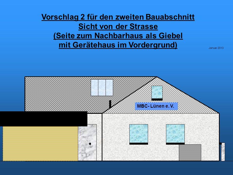 Vorschlag 2 für den zweiten Bauabschnitt Sicht von der Strasse (Seite zum Nachbarhaus als Giebel mit Gerätehaus im Vordergrund) Januar 2013 MBC- Lünen e.