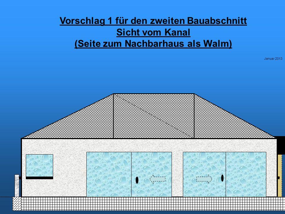 Vorschlag 1 für den zweiten Bauabschnitt Sicht vom Kanal (Seite zum Nachbarhaus als Walm) Januar 2013