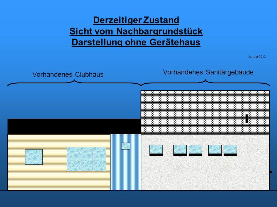 Vorschlag 1 für den zweiten Bauabschnitt Sicht vom Nachbargrundstück (Seite zum Nachbarhaus als Walm) Darstellung ohne Gerätehaus Januar 2013 Vorhandenes SanitärgebäudeNeubau Clubhaus