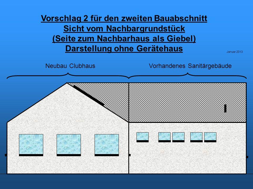 Vorschlag 2 für den zweiten Bauabschnitt Sicht vom Nachbargrundstück (Seite zum Nachbarhaus als Giebel) Darstellung ohne Gerätehaus Januar 2013 Vorhandenes SanitärgebäudeNeubau Clubhaus