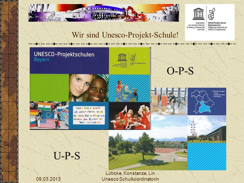 09.03.2013 Lübcke, Konstanze, Lin Unesco Schulkoordinatorin Wir sind Unesco-Projekt-Schule! O-P-S U-P-S