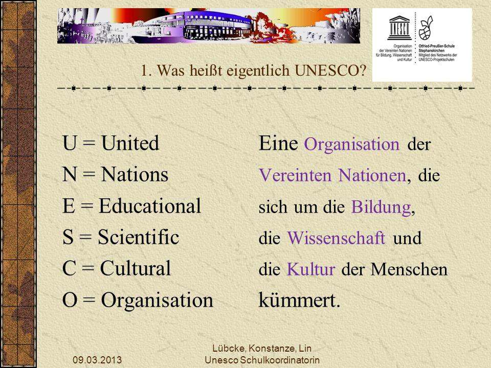 09.03.2013 Lübcke, Konstanze, Lin Unesco Schulkoordinatorin 1. Was heißt eigentlich UNESCO? U = UnitedEine Organisation der N = Nations Vereinten Nati