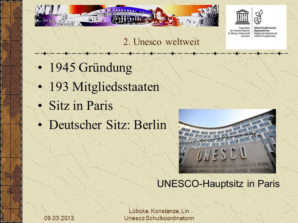 09.03.2013 Lübcke, Konstanze, Lin Unesco Schulkoordinatorin 2. Unesco weltweit 1945 Gründung 193 Mitgliedsstaaten Sitz in Paris Deutscher Sitz: Berlin