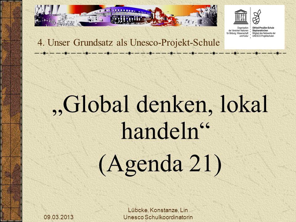 09.03.2013 Lübcke, Konstanze, Lin Unesco Schulkoordinatorin 4. Unser Grundsatz als Unesco-Projekt-Schule Global denken, lokal handeln (Agenda 21)
