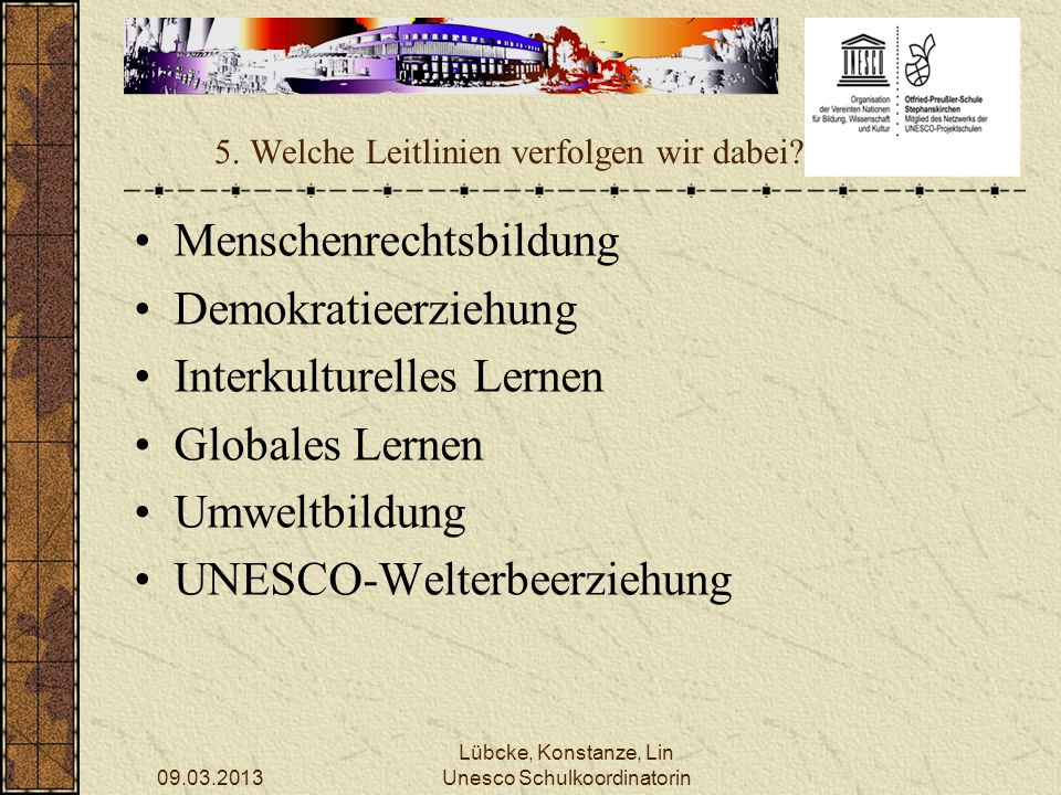 09.03.2013 Lübcke, Konstanze, Lin Unesco Schulkoordinatorin 5. Welche Leitlinien verfolgen wir dabei? Menschenrechtsbildung Demokratieerziehung Interk