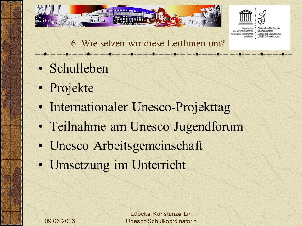 09.03.2013 Lübcke, Konstanze, Lin Unesco Schulkoordinatorin 6. Wie setzen wir diese Leitlinien um? Schulleben Projekte Internationaler Unesco-Projektt