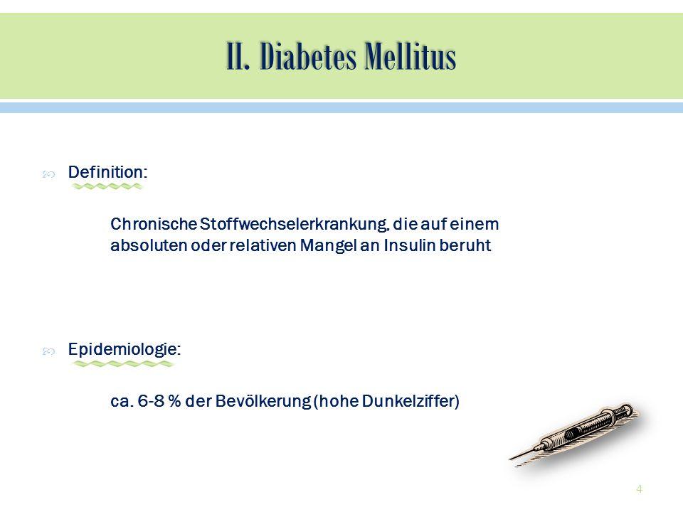 Definition: Chronische Stoffwechselerkrankung, die auf einem absoluten oder relativen Mangel an Insulin beruht Epidemiologie: ca. 6-8 % der Bevölkerun