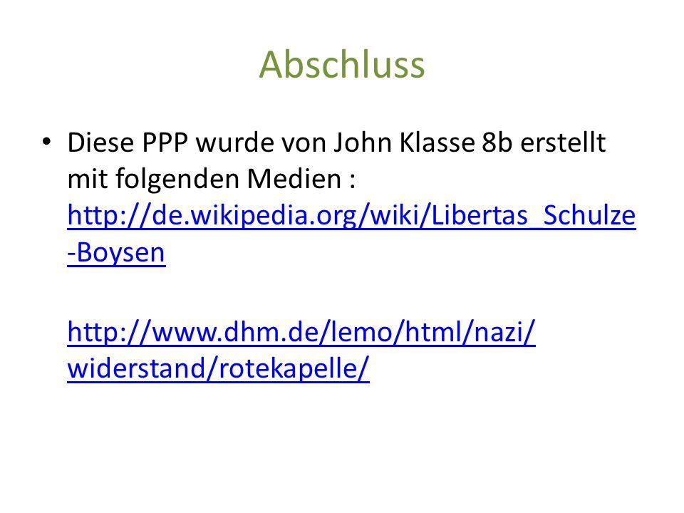Abschluss Diese PPP wurde von John Klasse 8b erstellt mit folgenden Medien : http://de.wikipedia.org/wiki/Libertas_Schulze -Boysen http://de.wikipedia