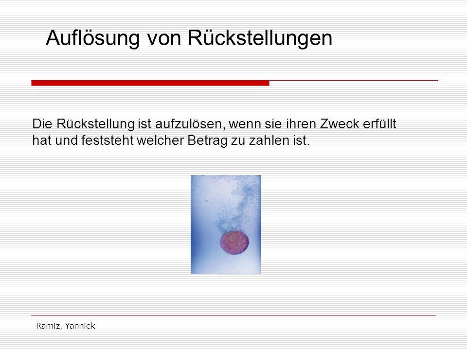 Ramiz, Yannick Auflösung von Rückstellungen Die Rückstellung ist aufzulösen, wenn sie ihren Zweck erfüllt hat und feststeht welcher Betrag zu zahlen i