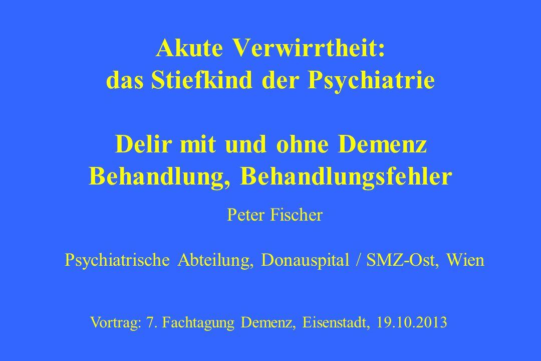 Akute Verwirrtheit: das Stiefkind der Psychiatrie Delir mit und ohne Demenz Behandlung, Behandlungsfehler Peter Fischer Psychiatrische Abteilung, Dona