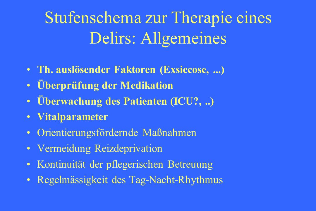 Stufenschema zur Therapie eines Delirs: Allgemeines Th. auslösender Faktoren (Exsiccose,...) Überprüfung der Medikation Überwachung des Patienten (ICU