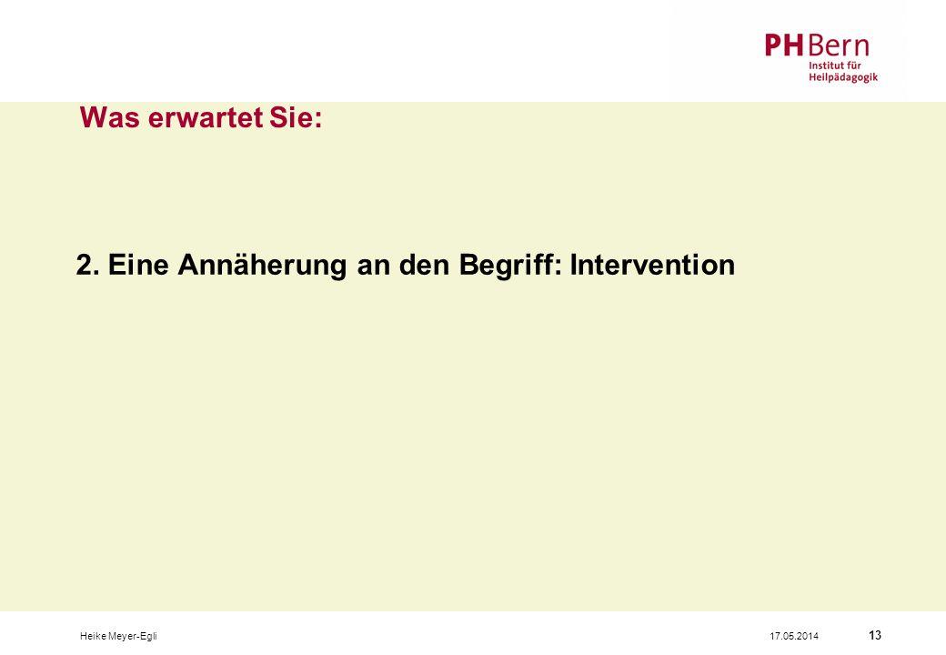 17.05.2014Heike Meyer-Egli 13 Was erwartet Sie: 2. Eine Annäherung an den Begriff: Intervention