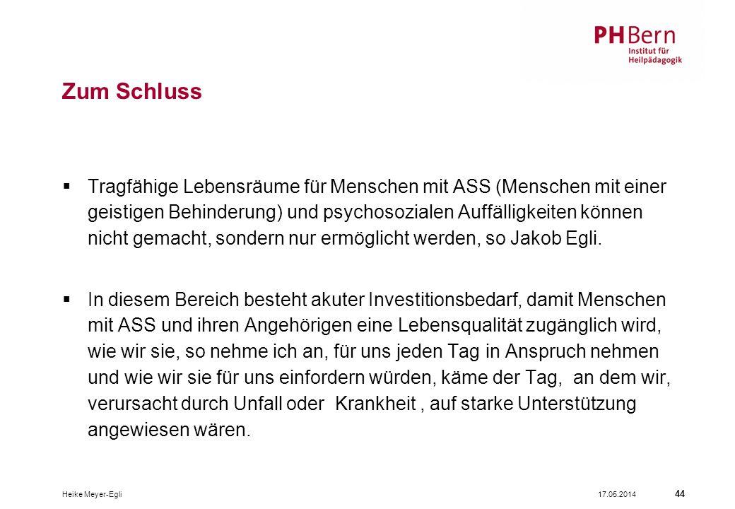 17.05.2014Heike Meyer-Egli 44 Zum Schluss Tragfähige Lebensräume für Menschen mit ASS (Menschen mit einer geistigen Behinderung) und psychosozialen Auffälligkeiten können nicht gemacht, sondern nur ermöglicht werden, so Jakob Egli.