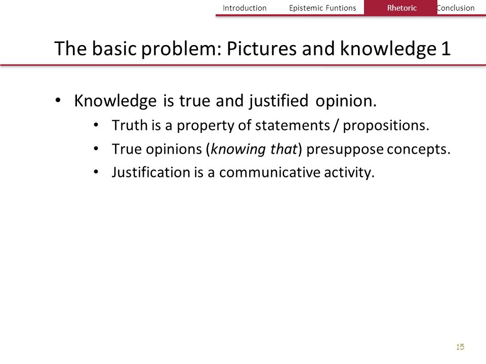 Einführung Bild und Erkenntnis Einige Probleme Fazit IntroductionEpistemic FuntionsRhetoricConclusion 15 The basic problem: Pictures and knowledge 1 K
