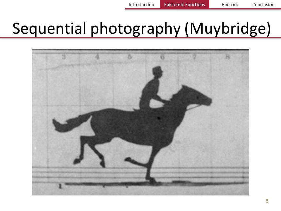 Einführung Bild und Erkenntnis Einige Probleme Fazit IntroductionEpistemic FuntionsRhetoricConclusion 5 Sequential photography (Muybridge) Epistemic F