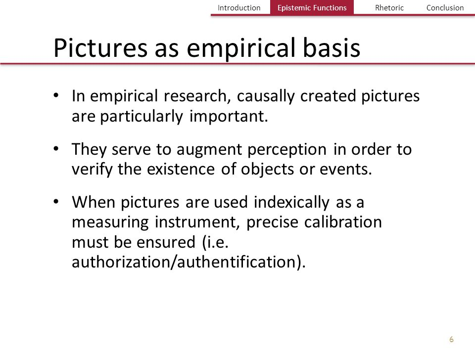 Einführung Bild und Erkenntnis Einige Probleme Fazit IntroductionEpistemic FuntionsRhetoricConclusion 7 Introduction Epistemic Functions of Pictures Pictures as empirical basis Pictures in contexts of justification Pictures in contexts of discovery Visualization and Genesis of Knowledge The basic problem: pictures and knowledge Picture, truth and rhetoric Conclusion Introduction Content