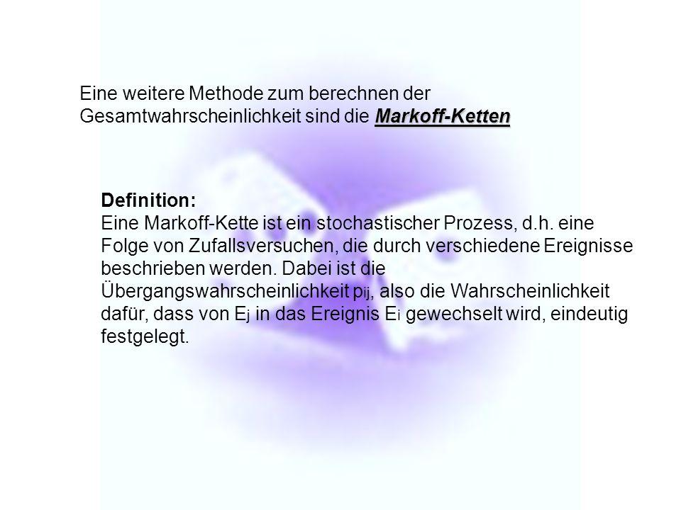 Markoff-Ketten Eine weitere Methode zum berechnen der Gesamtwahrscheinlichkeit sind die Markoff-Ketten Definition: Eine Markoff-Kette ist ein stochast