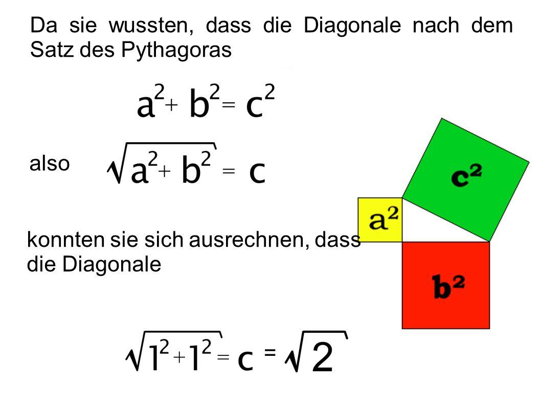 Da sie wussten, dass die Diagonale nach dem Satz des Pythagoras also konnten sie sich ausrechnen, dass die Diagonale =