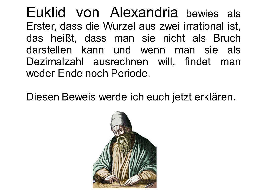 Euklid von Alexandria bewies als Erster, dass die Wurzel aus zwei irrational ist, das heißt, dass man sie nicht als Bruch darstellen kann und wenn man