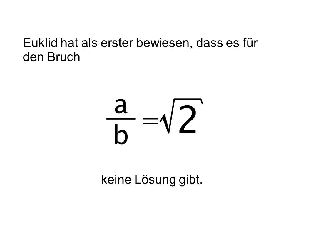 Euklid hat als erster bewiesen, dass es für den Bruch keine Lösung gibt.