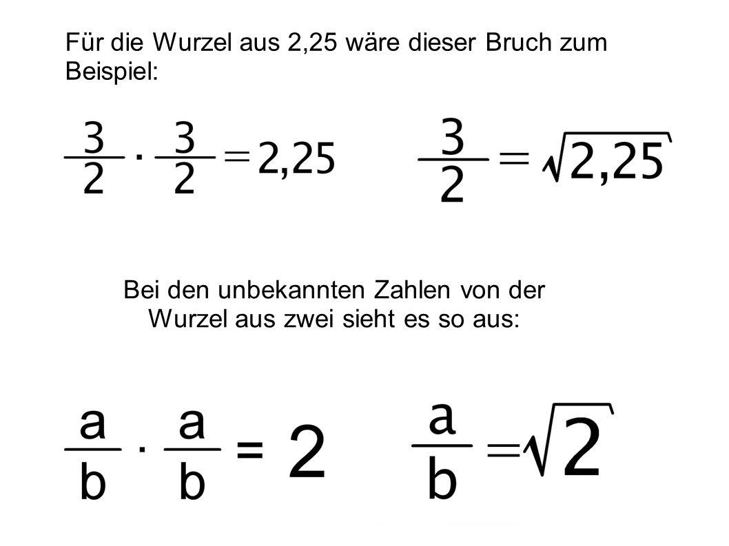Für die Wurzel aus 2,25 wäre dieser Bruch zum Beispiel: 3/2 x 3/2 = 2,25 d.h. 3/2 = SQR (2,25) Bei den unbekannten Zahlen von der Wurzel aus zwei sieh