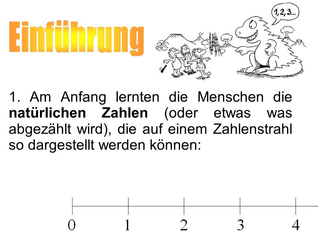 1. Am Anfang lernten die Menschen die natürlichen Zahlen (oder etwas was abgezählt wird), die auf einem Zahlenstrahl so dargestellt werden können: