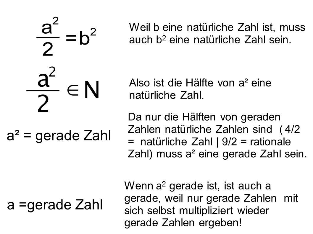 Weil b eine natürliche Zahl ist, muss auch b 2 eine natürliche Zahl sein. a² = gerade Zahl a =gerade Zahl Wenn a 2 gerade ist, ist auch a gerade, weil