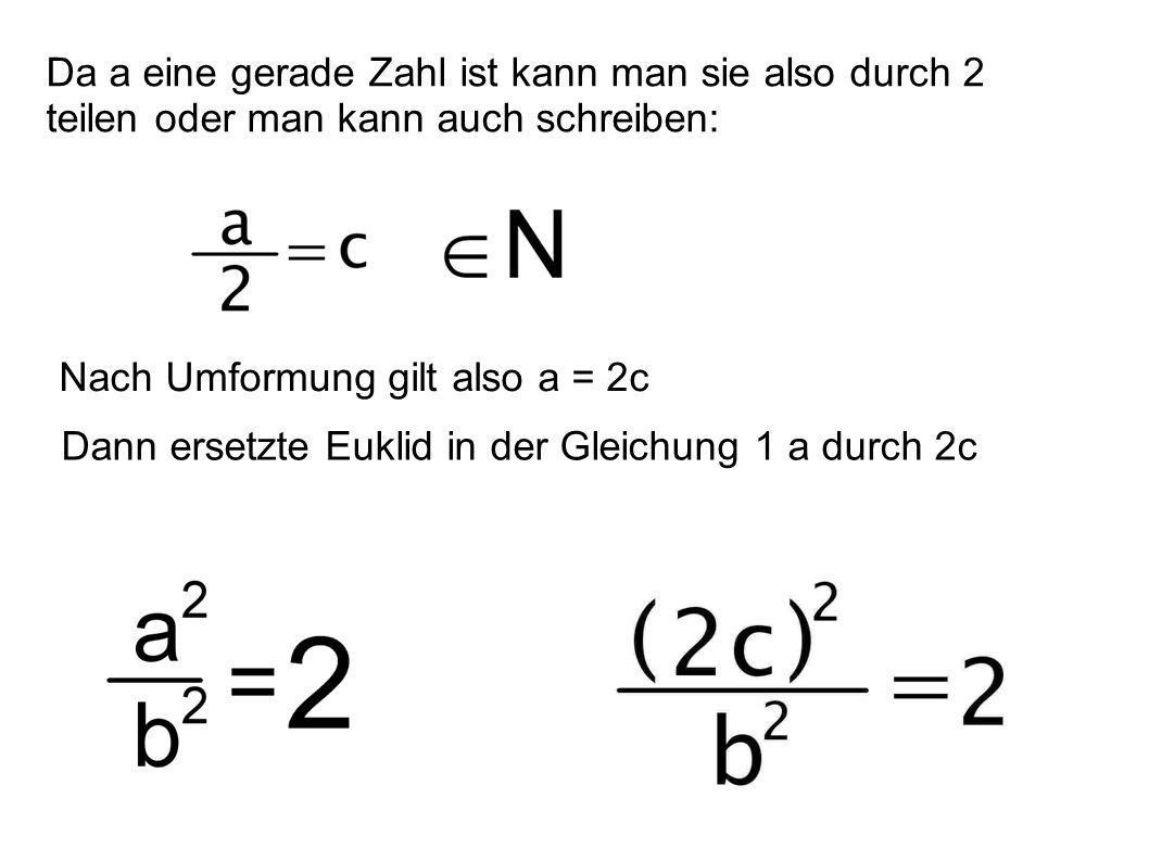 Da a eine gerade Zahl ist kann man sie also durch 2 teilen oder man kann auch schreiben: Nach Umformung gilt also a = 2c Dann ersetzte Euklid in der G