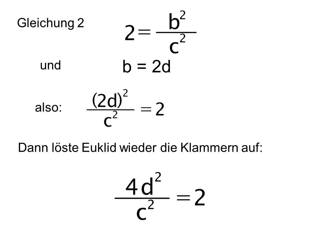 Dann löste Euklid wieder die Klammern auf: Gleichung 2 b = 2d also: und