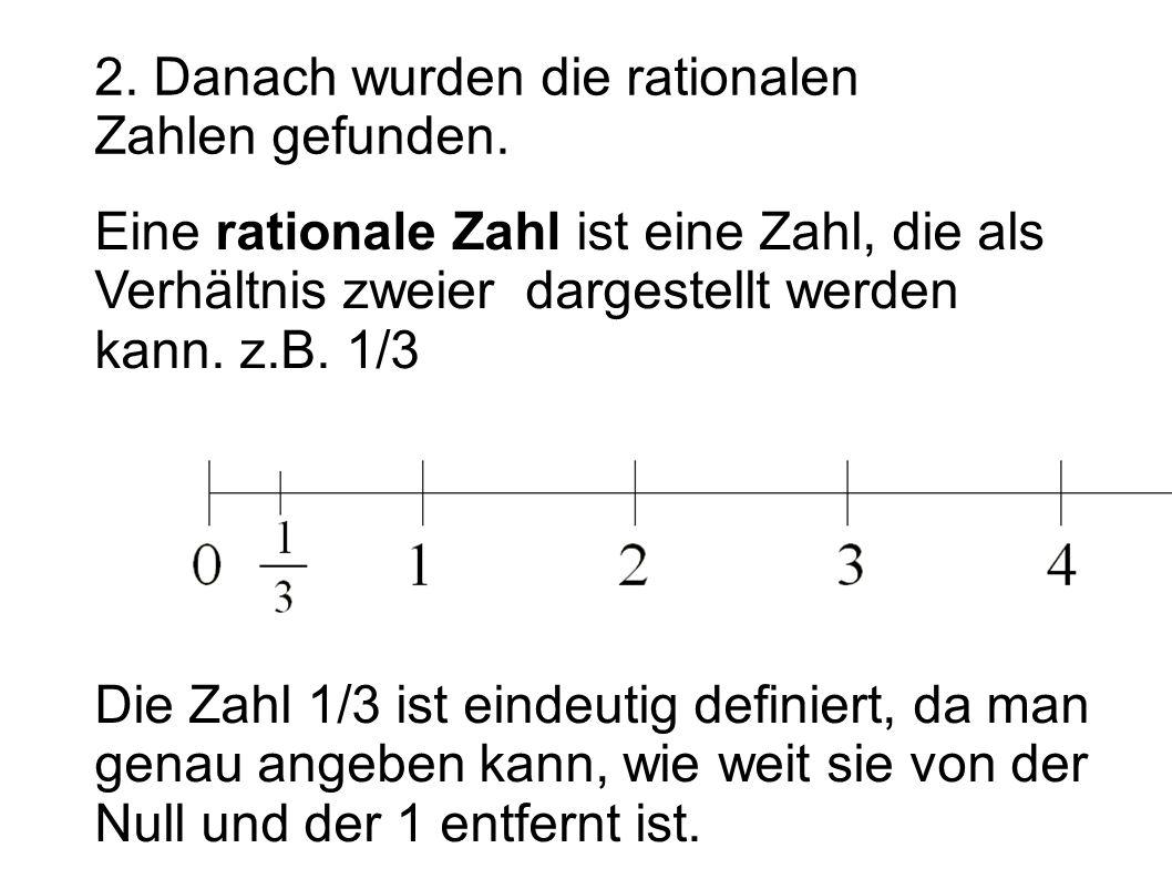 2. Danach wurden die rationalen Zahlen gefunden. Eine rationale Zahl ist eine Zahl, die als Verhältnis zweier dargestellt werden kann. z.B. 1/3 Die Za